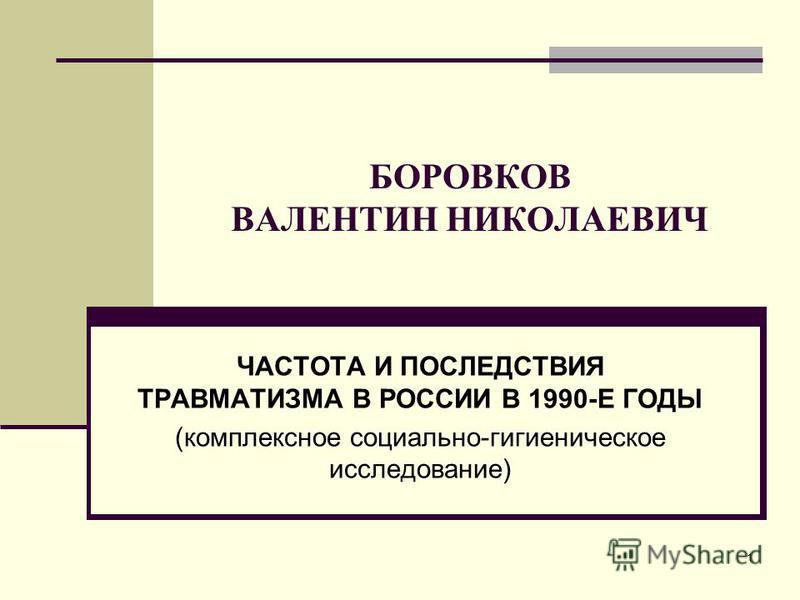 1 БОРОВКОВ ВАЛЕНТИН НИКОЛАЕВИЧ ЧАСТОТА И ПОСЛЕДСТВИЯ ТРАВМАТИЗМА В РОССИИ В 1990-Е ГОДЫ (комплексное социально-гигиеническое исследование)