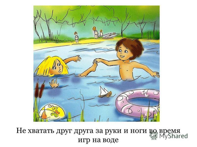 Не хватать друг друга за руки и ноги во время игр на воде
