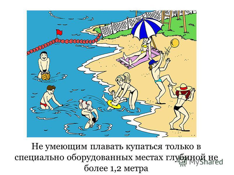 Не умеющим плавать купаться только в специально оборудованных местах глубиной не более 1,2 метра