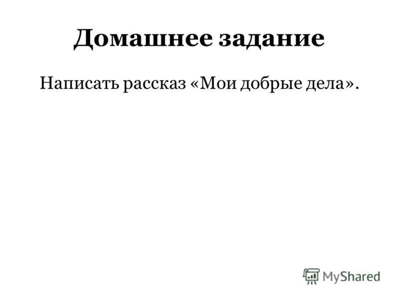 Домашнее задание Написать рассказ «Мои добрые дела».