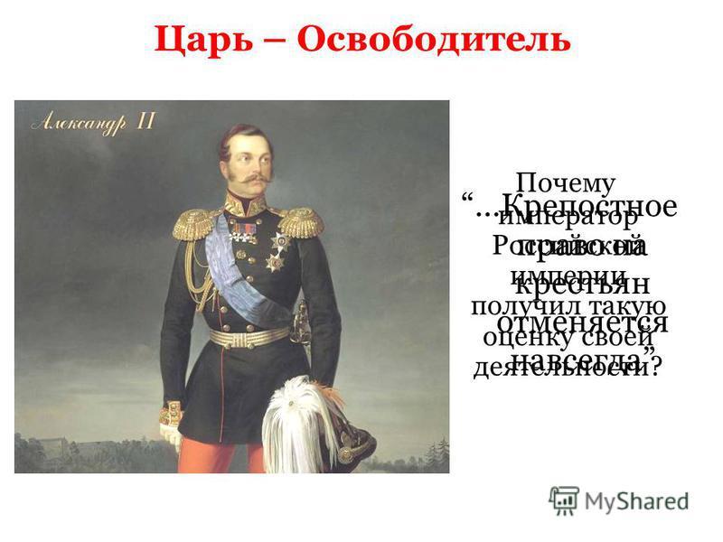 Царь – Освободитель Почему император Российской империи получил такую оценку своей деятельности? …Крепостное право на крестьян отменяется навсегда