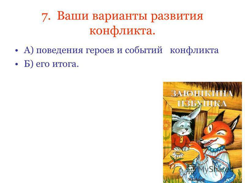 7. Ваши варианты развития конфликта. А) поведения героев и событий конфликта Б) его итога.