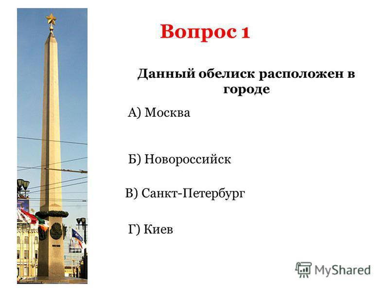 Вопрос 1 Данный обелиск расположен в городе А) Москва Б) Новороссийск Г) Киев В) Санкт-Петербург
