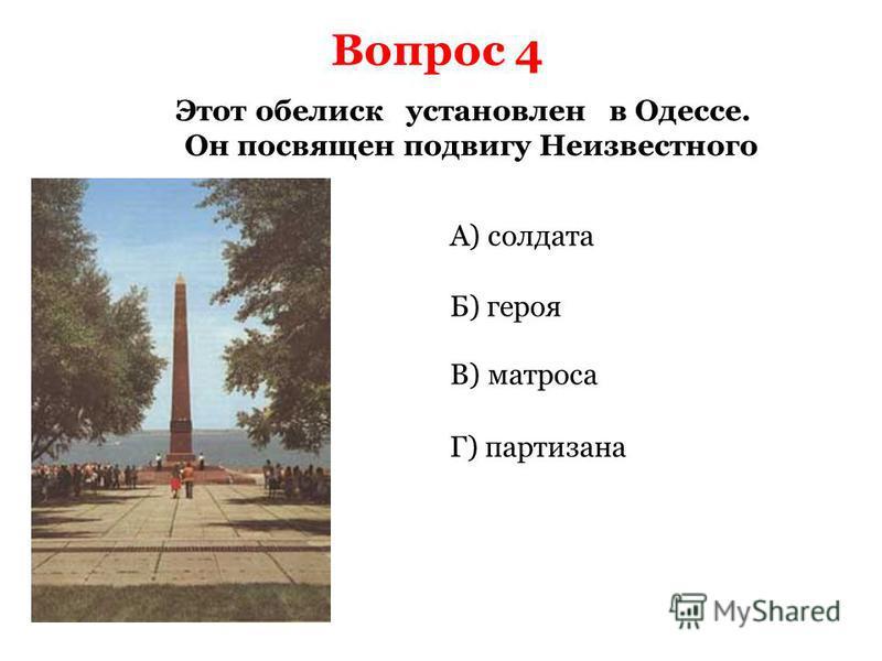 Вопрос 4 Этот обелиск установлен в Одессе. Он посвящен подвигу Неизвестного А) солдата Б) героя Г) партизана В) матроса
