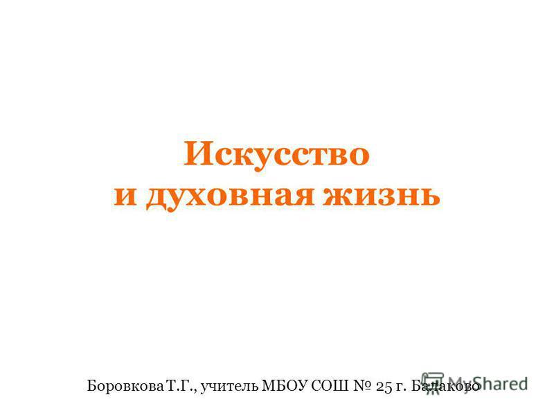 Искусство и духовная жизнь Боровкова Т.Г., учитель МБОУ СОШ 25 г. Балаково