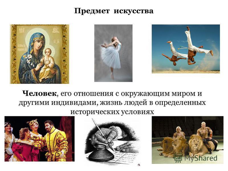 Предмет искусства Человек, его отношения с окружающим миром и другими индивидами, жизнь людей в определенных исторических условиях
