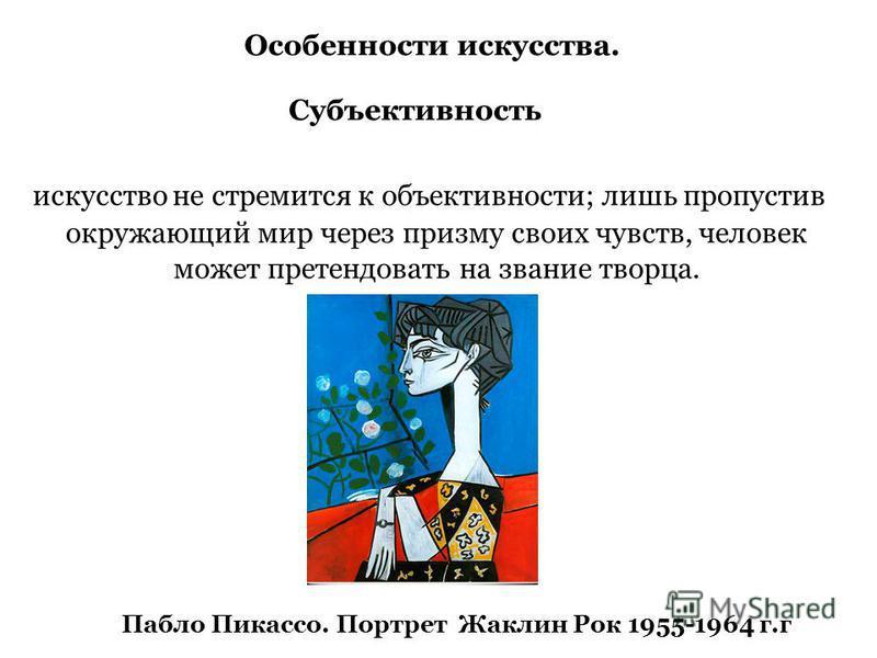 искусство не стремится к объективности; лишь пропустив окружающий мир через призму своих чувств, человек может претендовать на звание творца. Особенности искусства. Субъективность Пабло Пикассо. Портрет Жаклин Рок 1955-1964 г.г