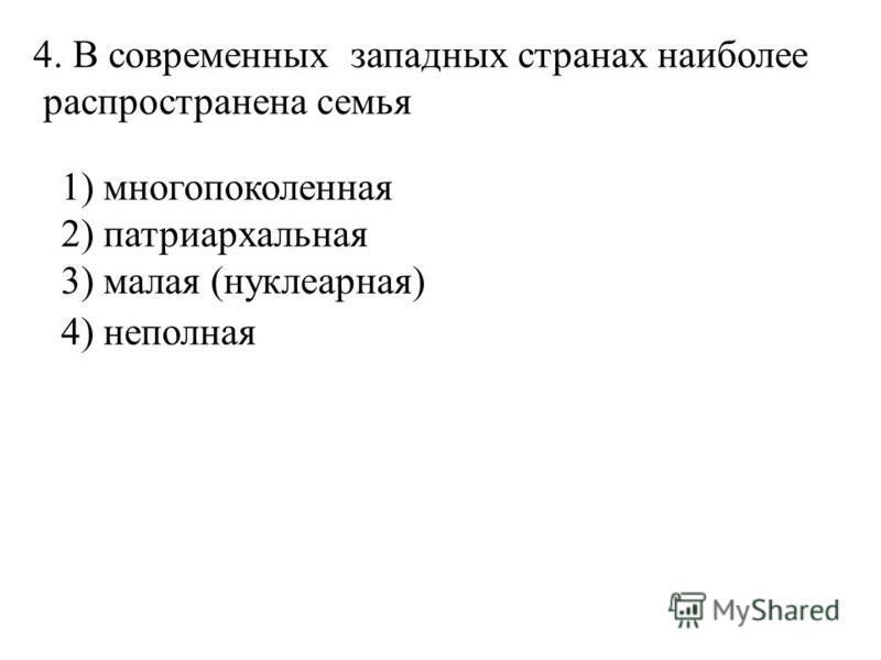 4. В современных западных странах наиболее распространена семья 1) многопоколенная 2) патриархальная 4) неполная 3) малая (нуклеарная)