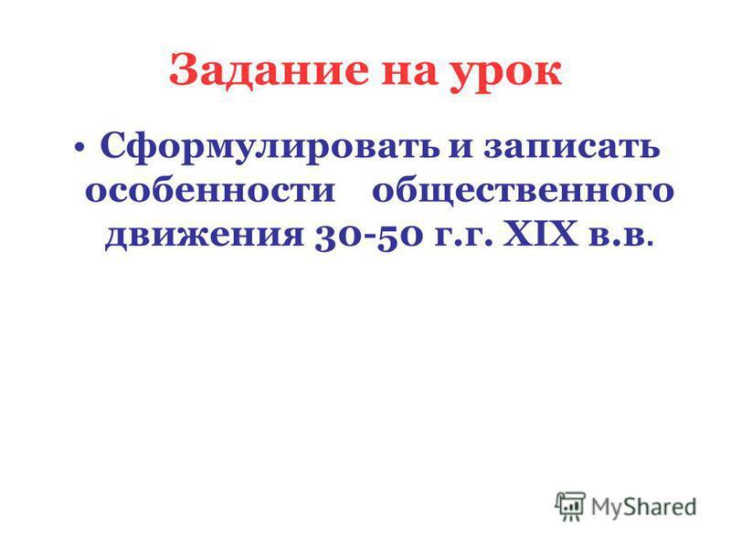 Задание на урок Сформулировать и записать особенности общественного движения 30-50 г.г. XIX в.в.