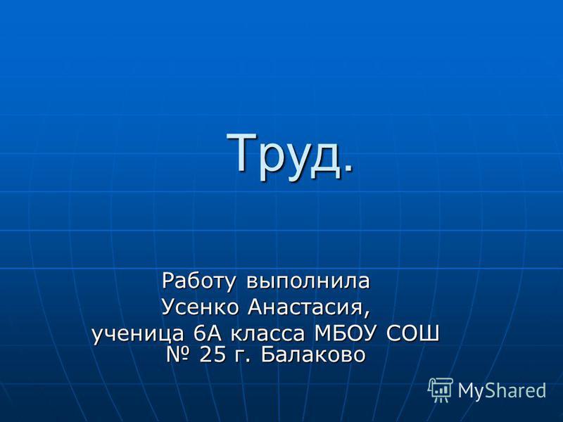 Труд. Работу выполнила Усенко Анастасия, ученица 6А класса МБОУ СОШ 25 г. Балаково