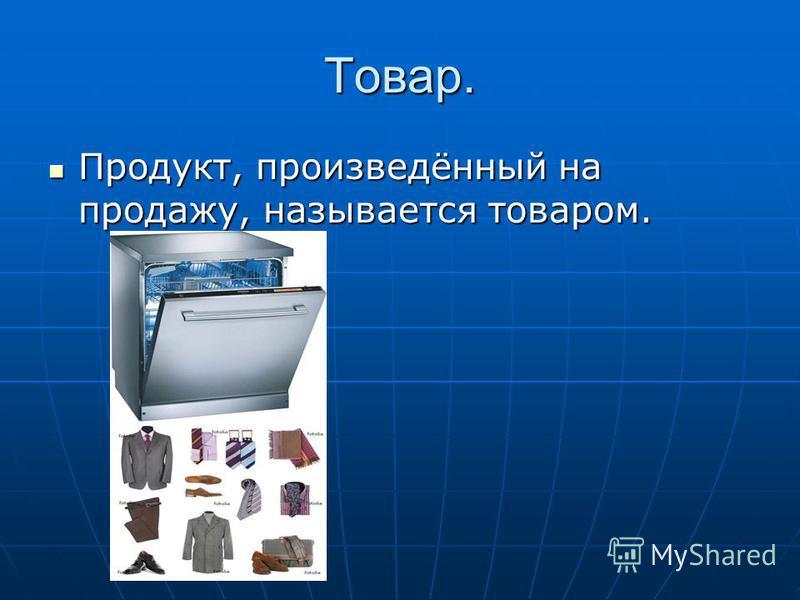 Товар. Продукт, произведённый на продажу, называется товаром. Продукт, произведённый на продажу, называется товаром.