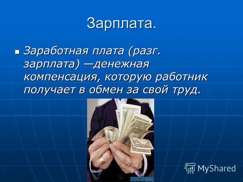 Зарплата. Заработная плата (разг. зарплата) денежная компенсация, которую работник получает в обмен за свой труд.