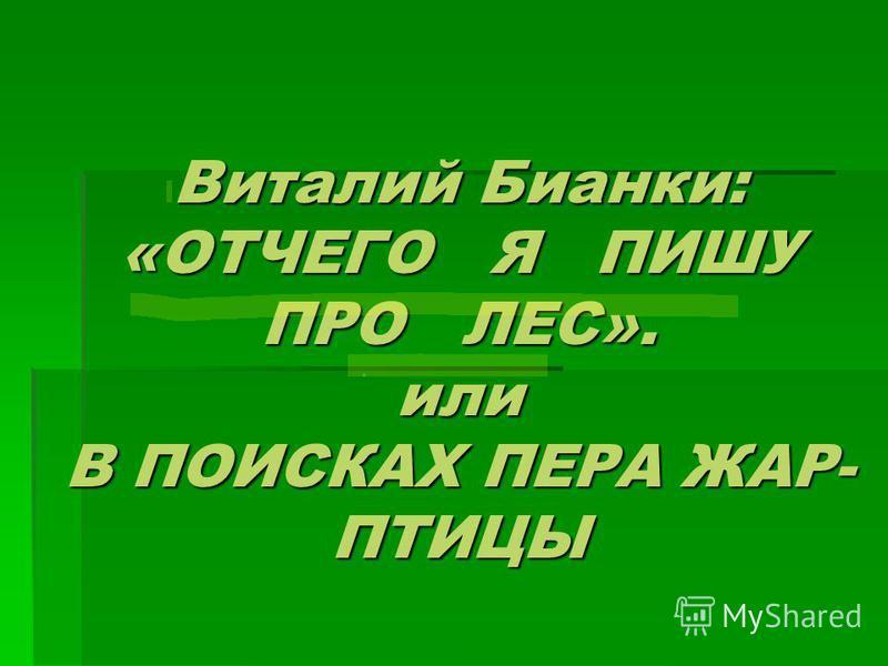 Виталий Бианки: «ОТЧЕГО Я ПИШУ ПРО ЛЕС». или В ПОИСКАХ ПЕРА ЖАР- ПТИЦЫ