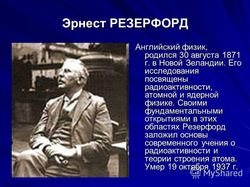 Эрнест РЕЗЕРФОРД Английский физик, родился 30 августа 1871 г. в Новой Зеландии. Его исследования посвящены радиоактивности, атомной и ядерной физике. Своими фундаментальными открытиями в этих областях Резерфорд заложил основы современного учения о ра