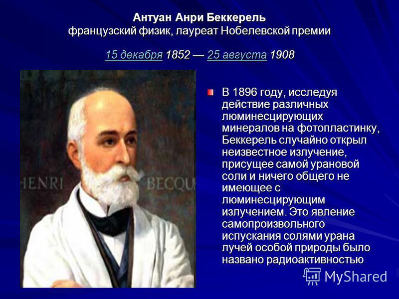 Антуан Анри Беккерель французский физик, лауреат Нобелевской премии 15 декабря 1852 25 августа 1908 15 декабря 25 августа 15 декабря 25 августа В 1896 году, исследуя действие различных люминесцирующих минералов на фотопластинку, Беккерель случайно от