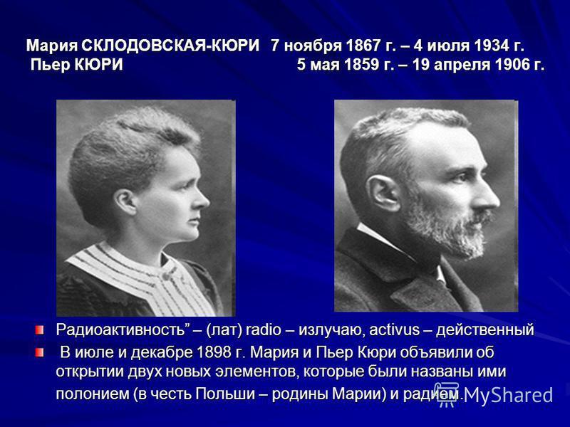 Мария СКЛОДОВСКАЯ-КЮРИ 7 ноября 1867 г. – 4 июля 1934 г. Пьер КЮРИ 5 мая 1859 г. – 19 апреля 1906 г. Радиоактивность – (лат) radio – излучаю, aсtivus – действенный В июле и декабре 1898 г. Мария и Пьер Кюри объявили об открытии двух новых элементов,
