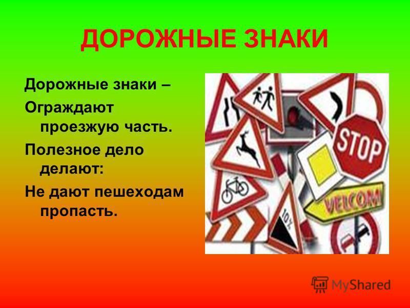 ДОРОЖНЫЕ ЗНАКИ Дорожные знаки – Ограждают проезжую часть. Полезное дело делают: Не дают пешеходам пропасть.