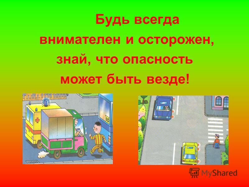 Будь всегда внимателен и осторожен, знай, что опасность может быть везде!