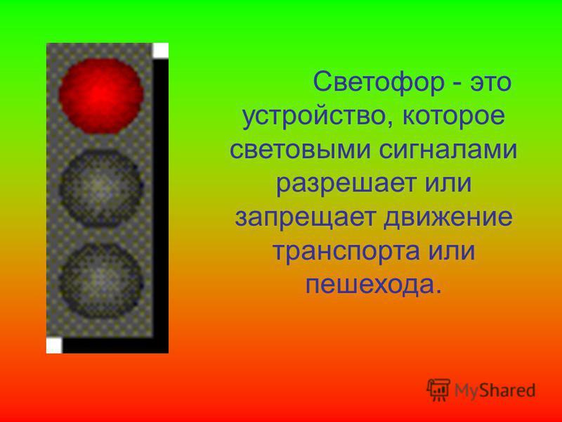 Светофор - это устройство, которое световыми сигналами разрешает или запрещает движение транспорта или пешехода.
