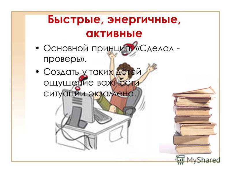 Быстрые, энергичные, активные Основной принцип: «Сделал - проверь». Создать у таких детей ощущение важности ситуации экзамена.