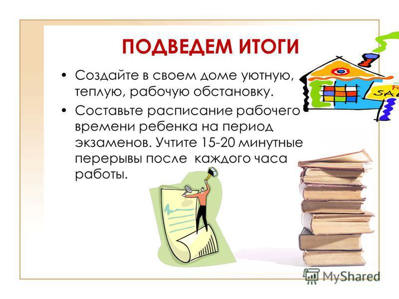 ПОДВЕДЕМ ИТОГИ Создайте в своем доме уютную, теплую, рабочую обстановку. Составьте расписание рабочего времени ребенка на период экзаменов. Учтите 15-20 минутные перерывы после каждого часа работы.