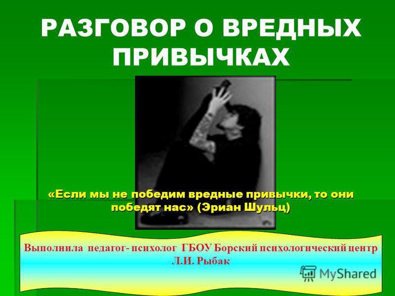 «Если мы не победим вредные привычки, то они победят нас» (Эриан Шульц) РАЗГОВОР О ВРЕДНЫХ ПРИВЫЧКАХ «Если мы не победим вредные привычки, то они победят нас» (Эриан Шульц) Выполнила педагог- психолог ГБОУ Борский психологический центр Л.И. Рыбак