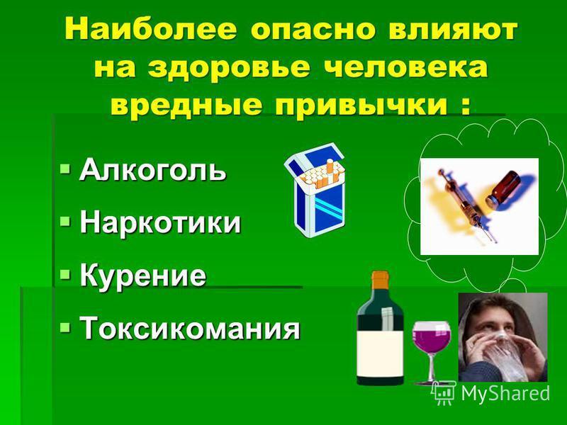 Наиболее опасно влияют на здоровье человека вредные привычки : Алкоголь Алкоголь Наркотики Наркотики Курение Курение Токсикомания Токсикомания