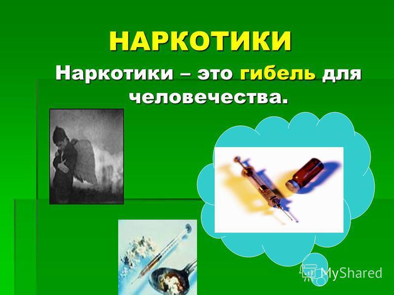 НАРКОТИКИ Наркотики – это гибель для человечества.