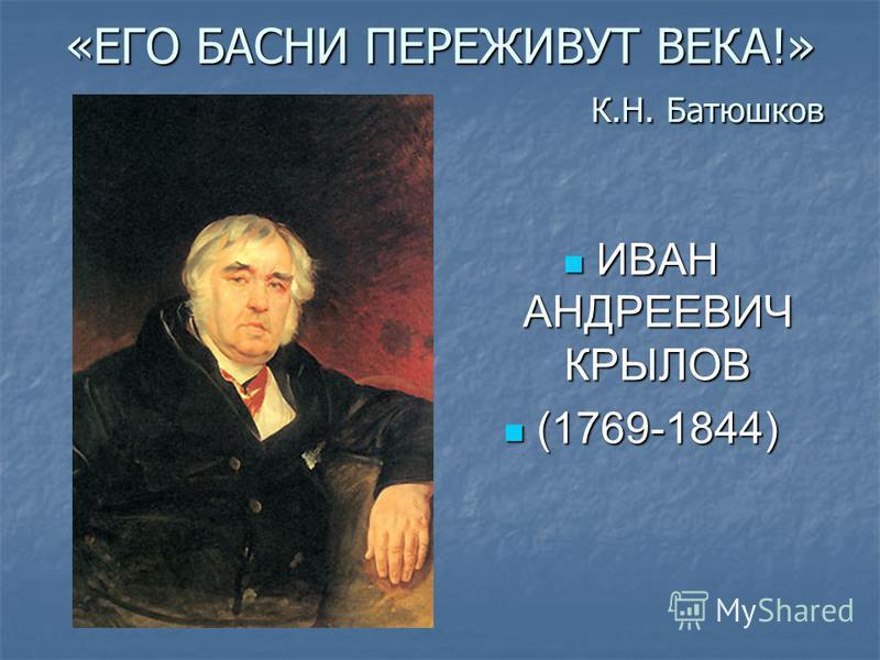 «ЕГО БАСНИ ПЕРЕЖИВУТ ВЕКА!» К.Н. Батюшков ИВАН АНДРЕЕВИЧ КРЫЛОВ ИВАН АНДРЕЕВИЧ КРЫЛОВ (1769-1844) (1769-1844)