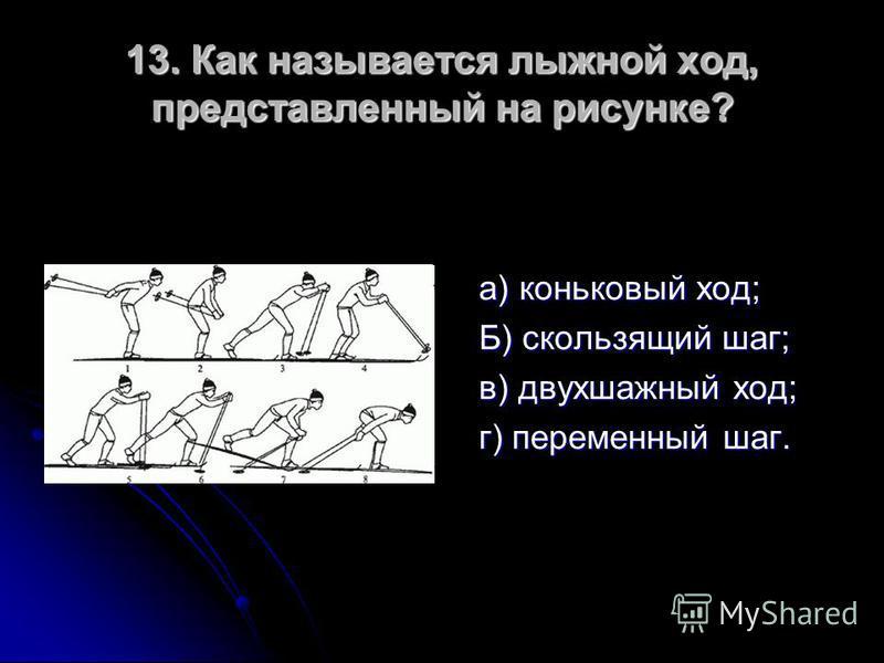 13. Как называется лыжной ход, представленный на рисунке? а) коньковый ход; Б) скользящий шаг; в) двухшажный ход; г) переменный шаг.