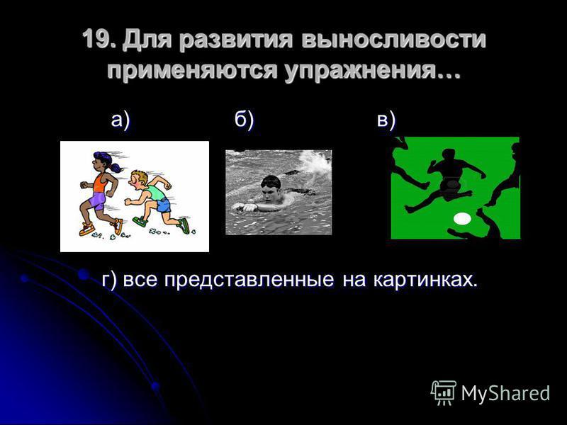 19. Для развития выносливости применяются упражнения… а) б) в) а) б) в) г) все представленные на картинках. г) все представленные на картинках.