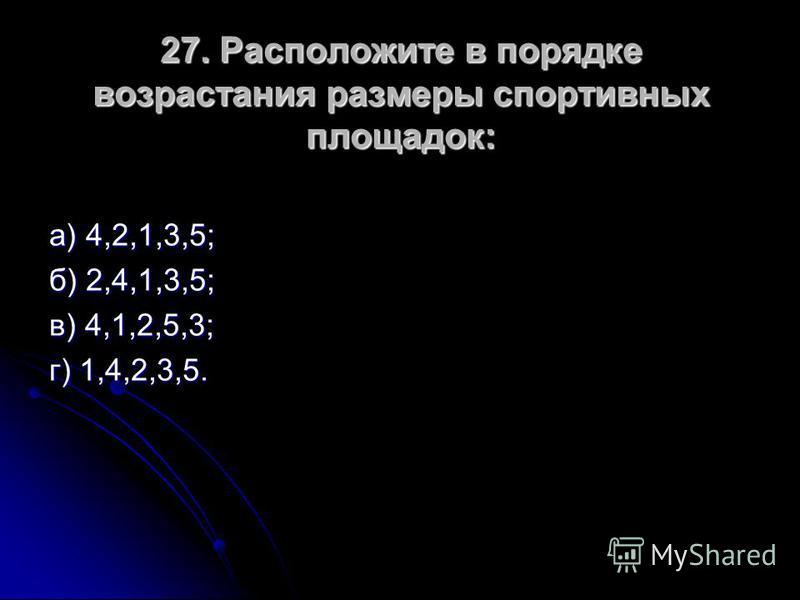 27. Расположите в порядке возрастания размеры спортивных площадок: а) 4,2,1,3,5; б) 2,4,1,3,5; в) 4,1,2,5,3; г) 1,4,2,3,5.