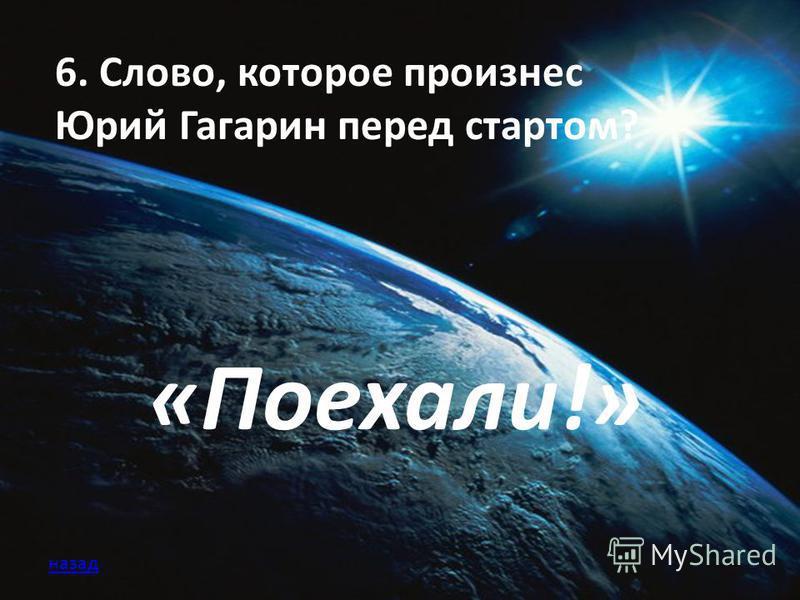 6. Слово, которое произнес Юрий Гагарин перед стартом? «Поехали!» назад
