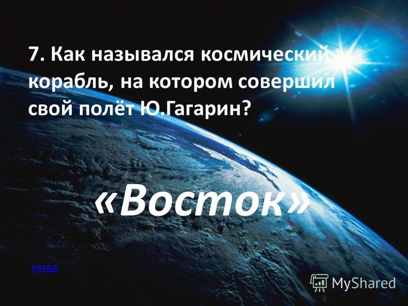 7. Как назывался космический корабль, на котором совершил свой полёт Ю.Гагарин? «Восток» назад