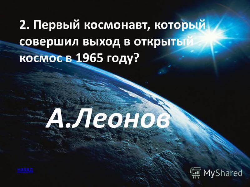 2. Первый космонавт, который совершил выход в открытый космос в 1965 году? А.Леонов назад