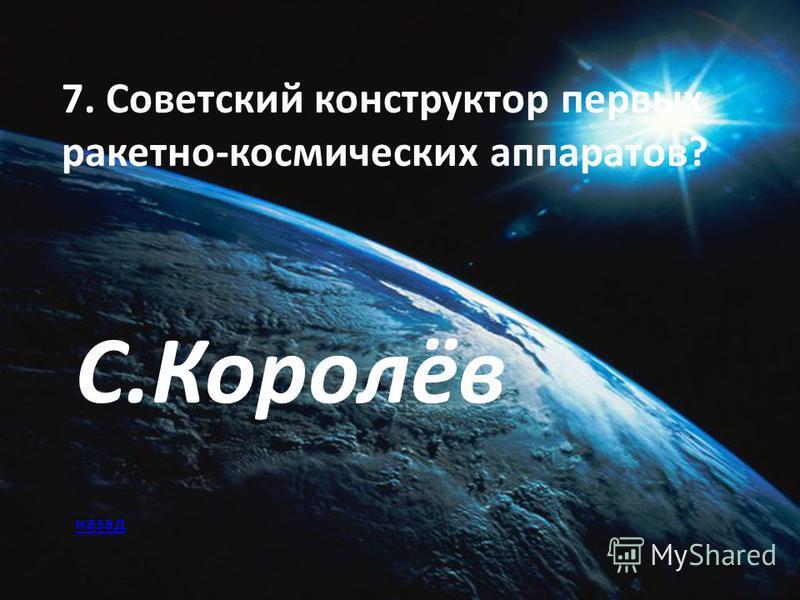 7. Советский конструктор первых ракетно-космических аппаратов? С.Королёв назад