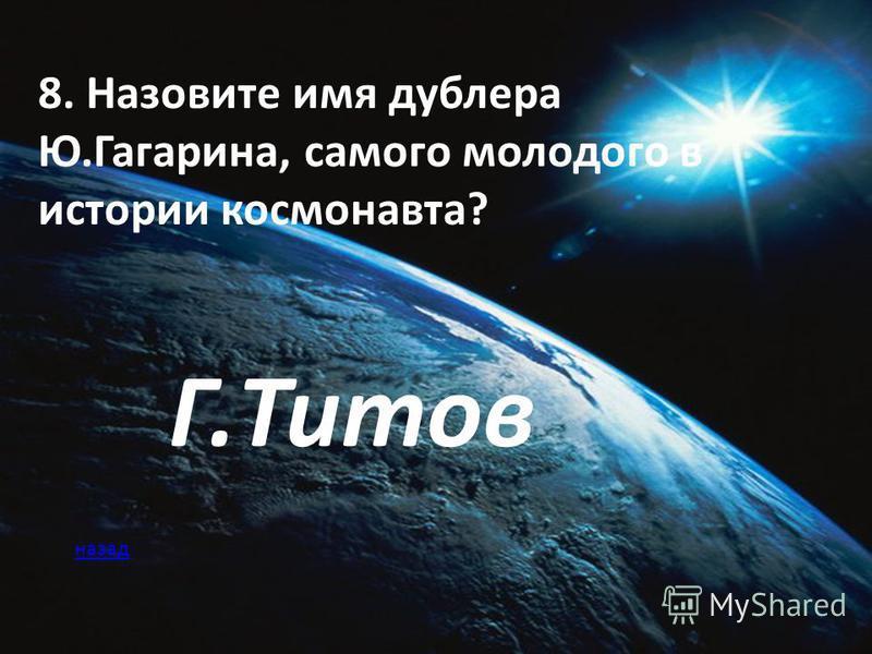 8. Назовите имя дублера Ю.Гагарина, самого молодого в истории космонавта? Г.Титов назад