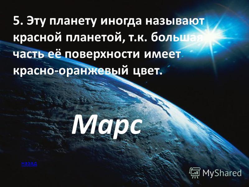 5. Эту планету иногда называют красной планетой, т.к. большая часть её поверхности имеет красно-оранжевый цвет. Марс назад