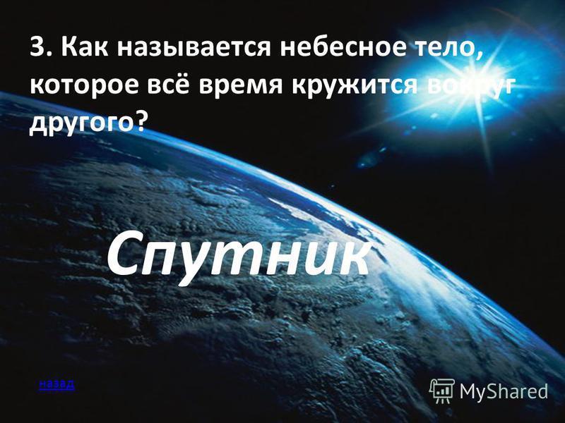 3. Как называется небесное тело, которое всё время кружится вокруг другого? Спутник назад