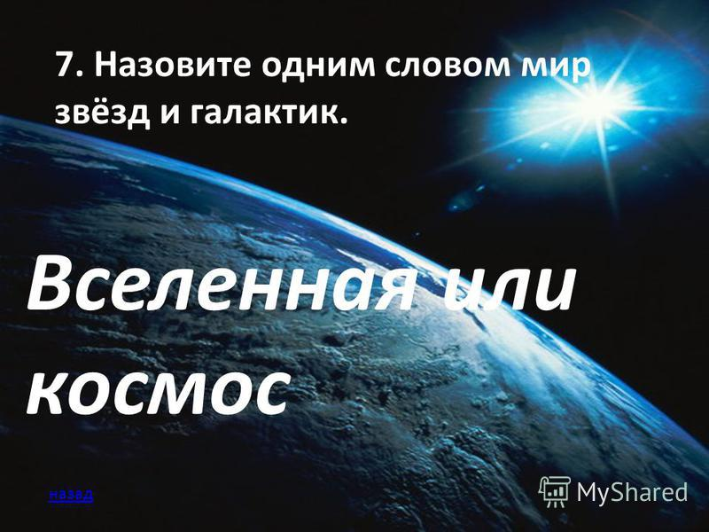 7. Назовите одним словом мир звёзд и галактик. Вселенная или космос назад