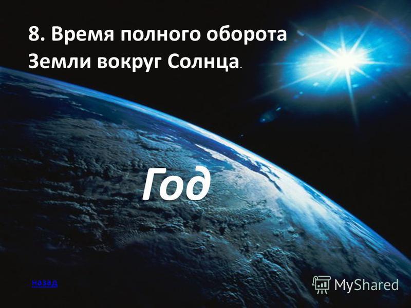 8. Время полного оборота Земли вокруг Солнца. Год назад
