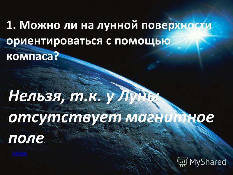 1. Можно ли на лунной поверхности ориентироваться с помощью компаса? Нельзя, т.к. у Луны отсутствует магнитное поле. назад