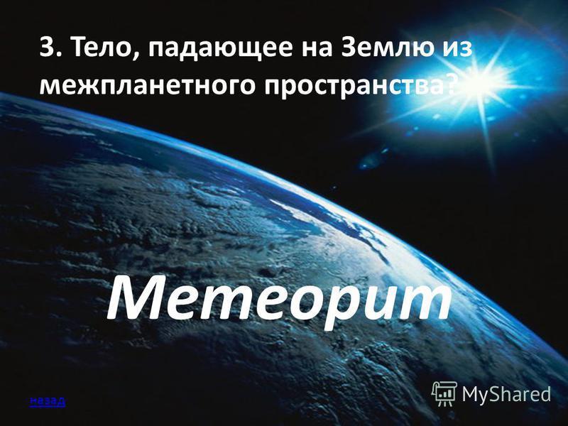 3. Тело, падающее на Землю из межпланетного пространства? Метеорит назад