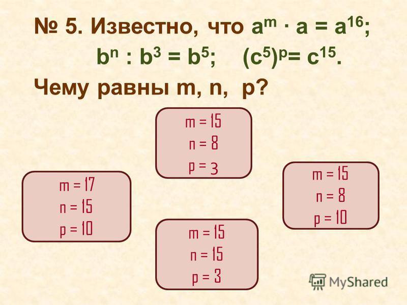 5. Известно, что а m a = a 16 ; b n : b 3 = b 5 ; (c 5 ) p = c 15. Чему равны m, n, p? m = 15 n = 8 p = 3 m = 17 n = 15 p = 10 m = 15 n = 8 p = 10 m = 15 n = 15 p = 3