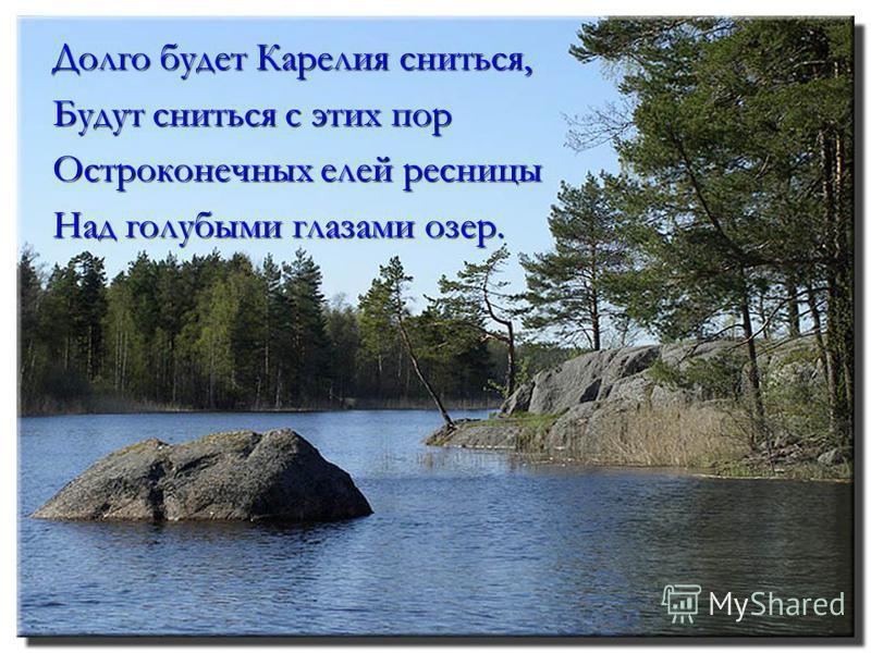 Долго будет Карелия сниться, Будут сниться с этих пор Остроконечных елей ресницы Над голубыми глазами озер.