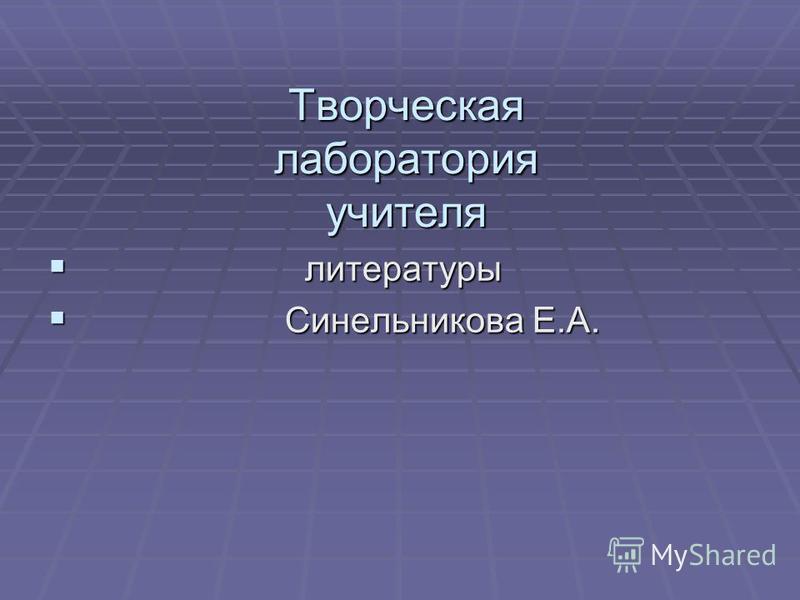 Творческая лаборатория учителя литературы литературы Синельникова Е.А. Синельникова Е.А.