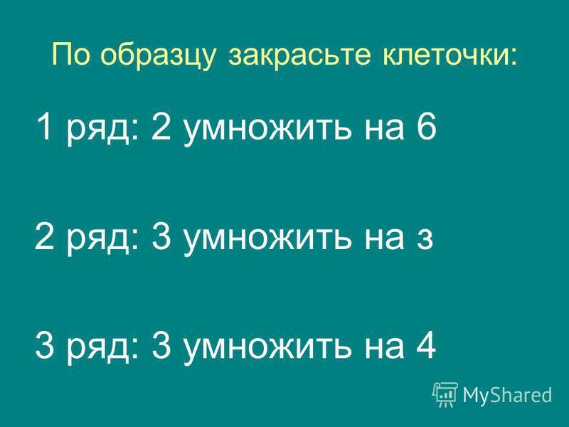 По образцу закрасьте клеточки: 1 ряд: 2 умножить на 6 2 ряд: 3 умножить на з 3 ряд: 3 умножить на 4