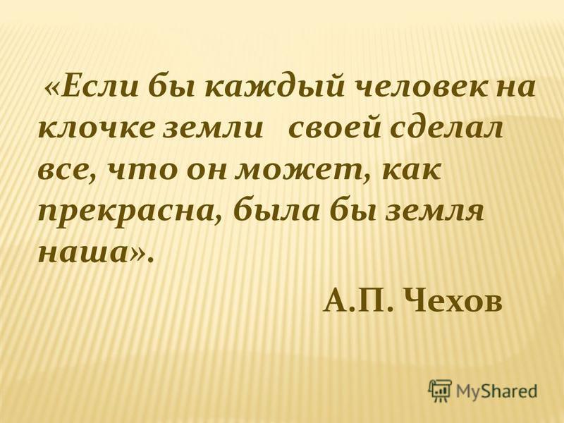 «Если бы каждый человек на клочке земли своей сделал все, что он может, как прекрасна, была бы земля наша». А.П. Чехов