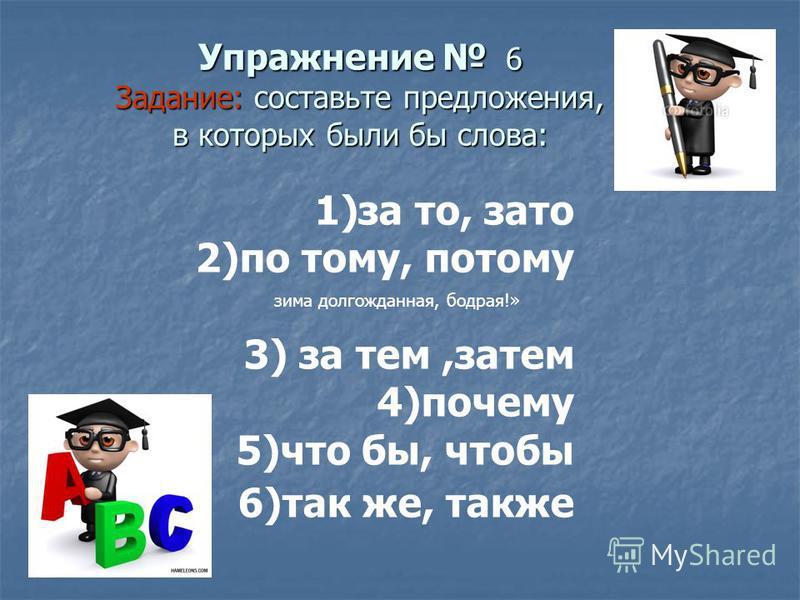Упражнение 6 Задание: составьте предложения, в которых были бы слова: зима долгожданная, бодрая!» 1)за то, зато 2)по тому, потому 3) за тем,затем 4)почему 5)что бы, чтобы 6)так же, также