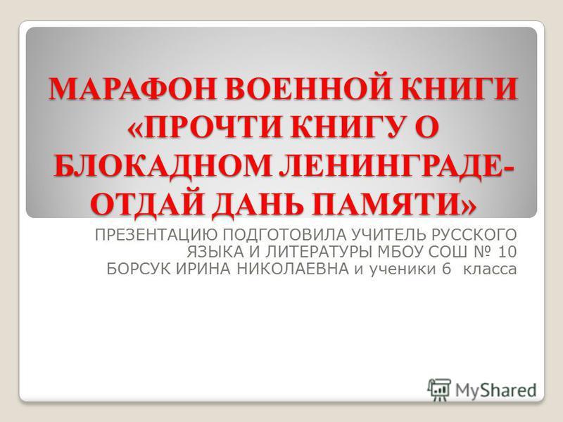 МАРАФОН ВОЕННОЙ КНИГИ «ПРОЧТИ КНИГУ О БЛОКАДНОМ ЛЕНИНГРАДЕ- ОТДАЙ ДАНЬ ПАМЯТИ» ПРЕЗЕНТАЦИЮ ПОДГОТОВИЛА УЧИТЕЛЬ РУССКОГО ЯЗЫКА И ЛИТЕРАТУРЫ МБОУ СОШ 10 БОРСУК ИРИНА НИКОЛАЕВНА и ученики 6 класса